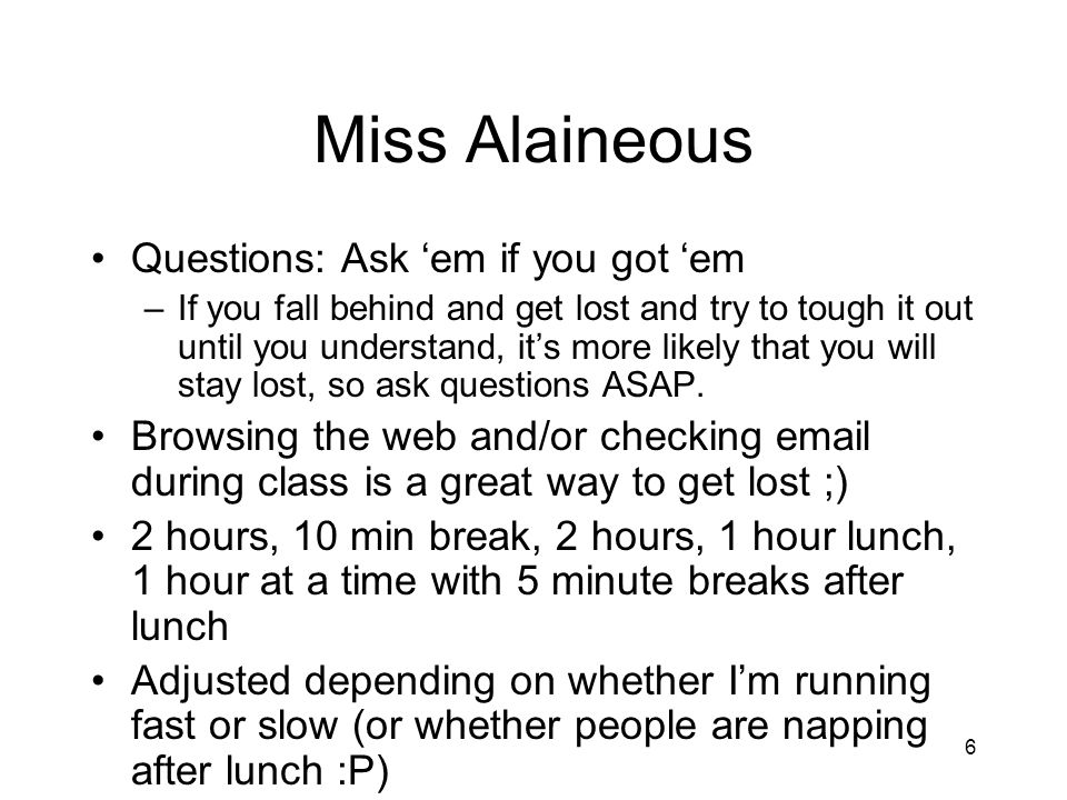 6 Miss Alaineous Questions: Ask em if you got em –If you fall behind and get lost and try to tough it out until you understand, its more likely that y