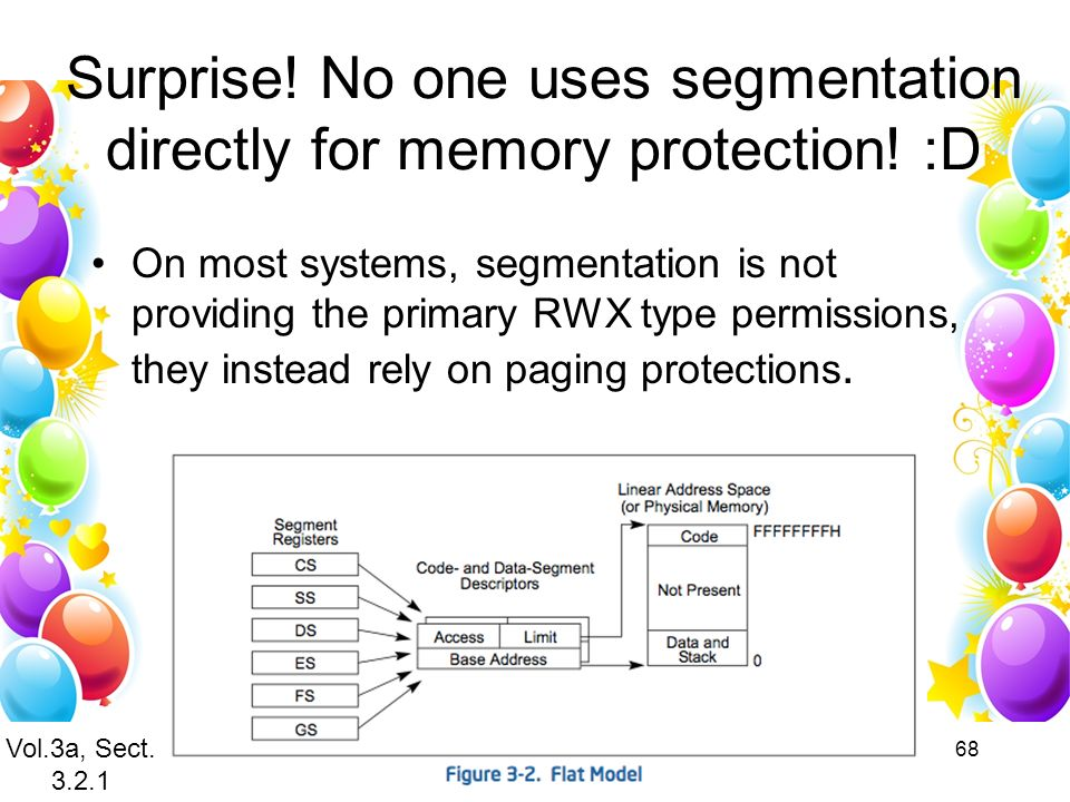 68 Surprise! No one uses segmentation directly for memory protection! :D On most systems, segmentation is not providing the primary RWX type permissio