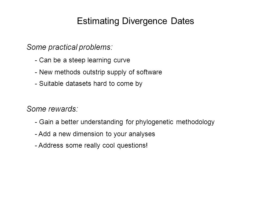 Estimating Divergence Dates Some practical problems: - Can be a steep learning curve - New methods outstrip supply of software - Suitable datasets hard to come by Some rewards: - Gain a better understanding for phylogenetic methodology - Add a new dimension to your analyses - Address some really cool questions!