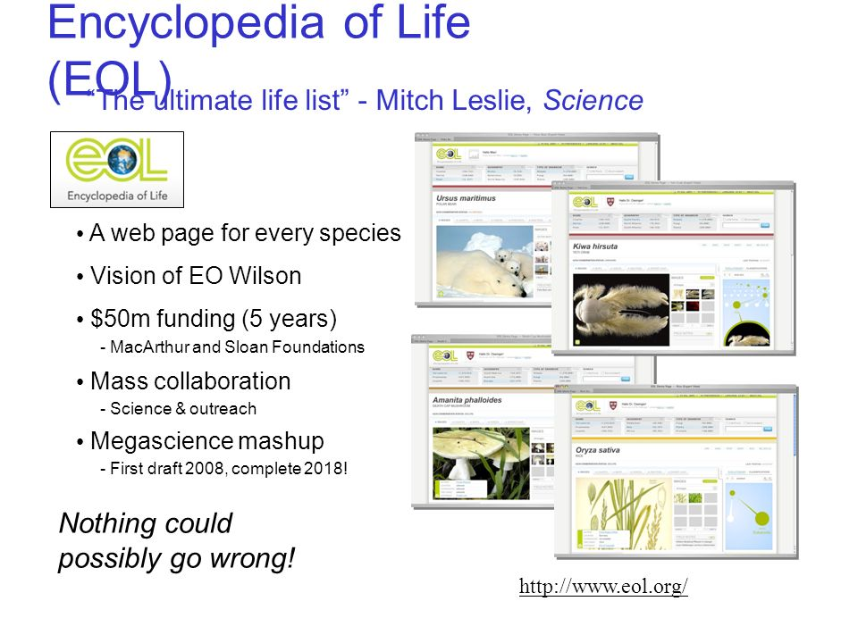 Encyclopedia of Life (EOL) The ultimate life list - Mitch Leslie, Science Nothing could possibly go wrong! http://www.eol.org/ A web page for every sp