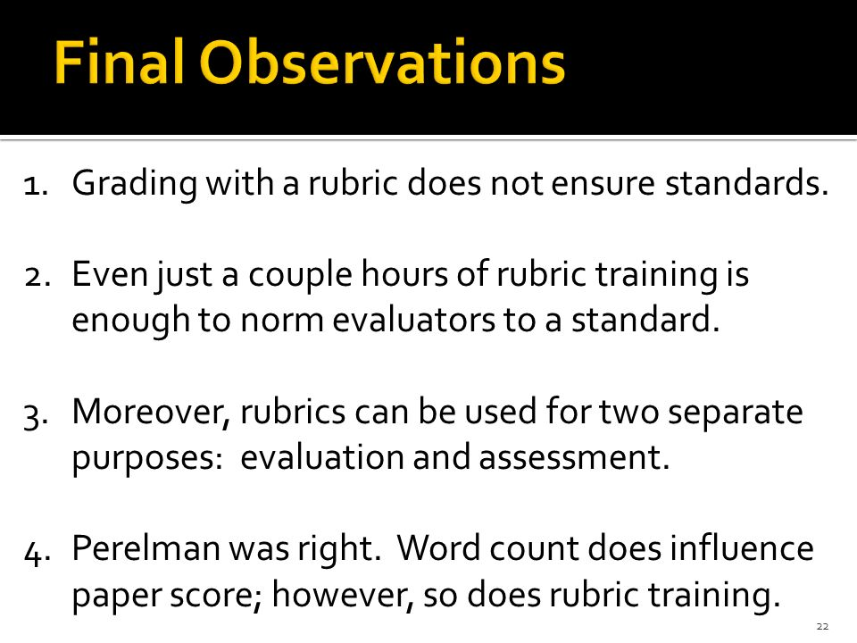 22 1.Grading with a rubric does not ensure standards. 2.Even just a couple hours of rubric training is enough to norm evaluators to a standard. 3.More