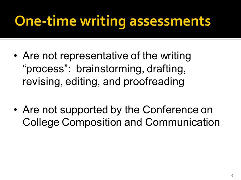 Are not representative of the writing process: brainstorming, drafting, revising, editing, and proofreading Are not supported by the Conference on Col