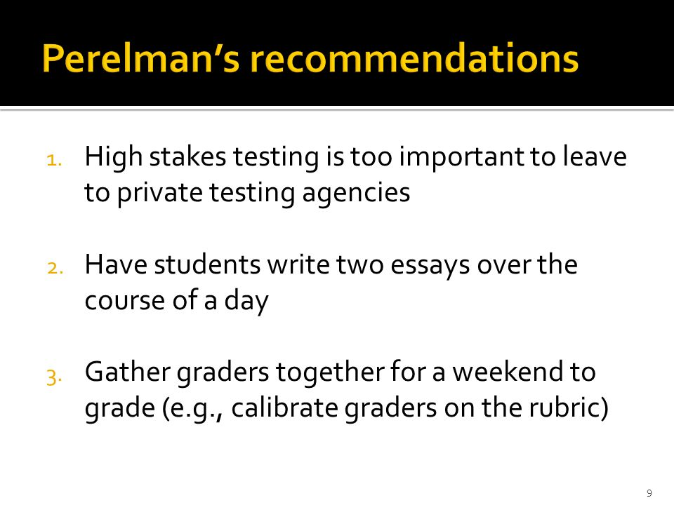1. High stakes testing is too important to leave to private testing agencies 2. Have students write two essays over the course of a day 3. Gather grad