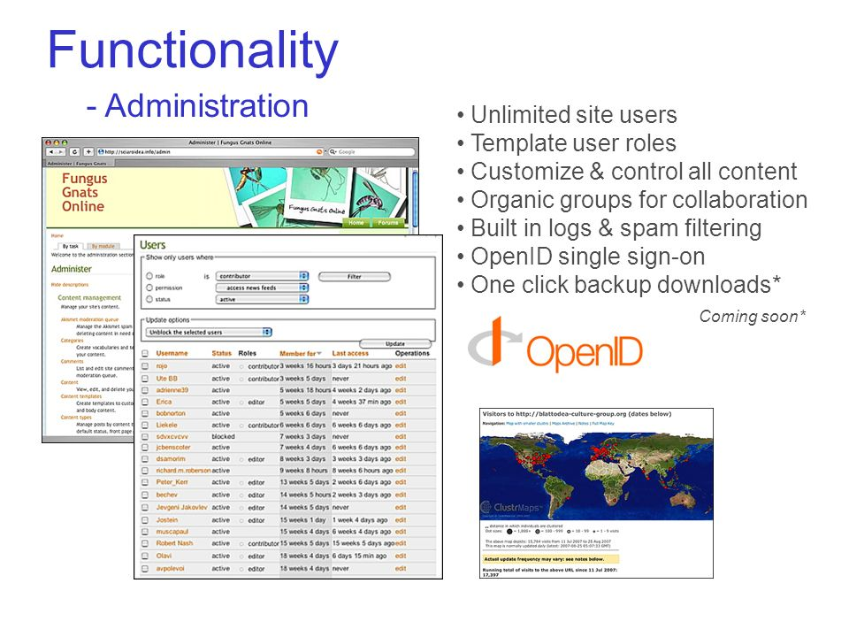 Functionality - Administration Unlimited site users Template user roles Customize & control all content Organic groups for collaboration Built in logs & spam filtering OpenID single sign-on One click backup downloads* Coming soon*
