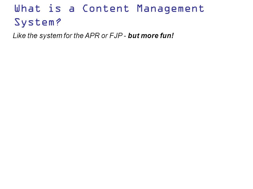 What is a Content Management System Like the system for the APR or FJP - but more fun!