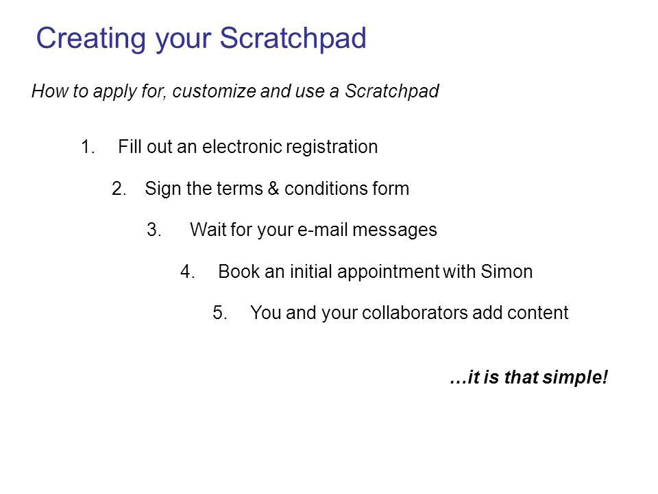 Creating your Scratchpad How to apply for, customize and use a Scratchpad 1. Fill out an electronic registration 4. Book an initial appointment with S