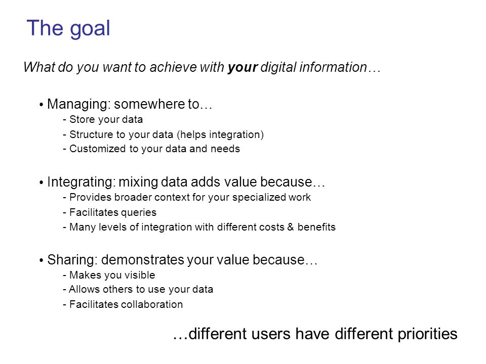 The goal What do you want to achieve with your digital information… Managing: somewhere to… - Store your data - Structure to your data (helps integrat