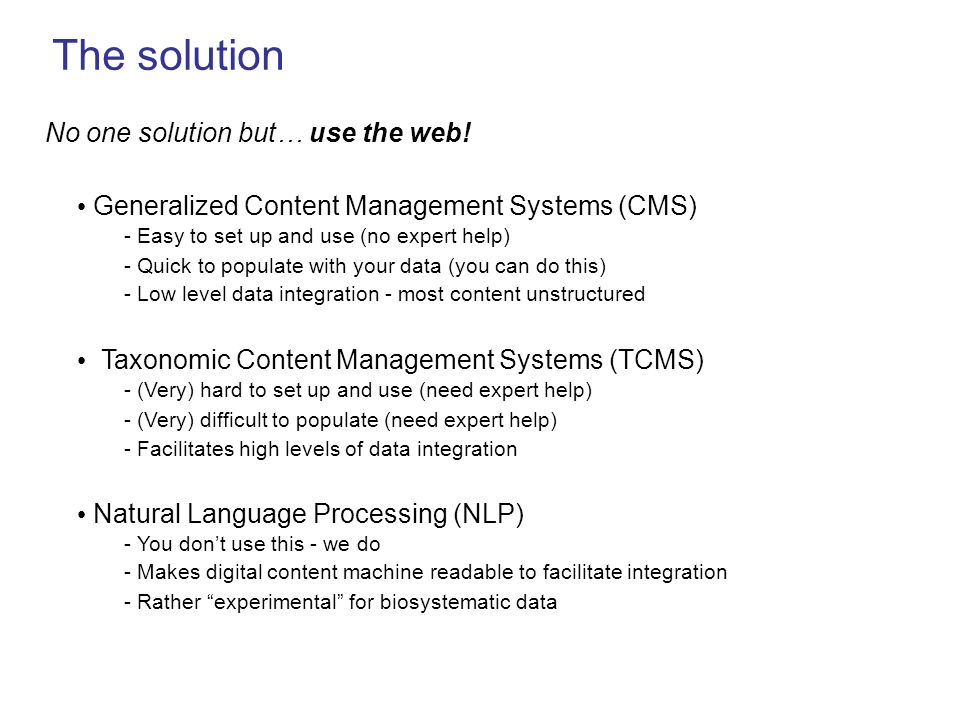 The solution No one solution but… use the web! Generalized Content Management Systems (CMS) - Easy to set up and use (no expert help) - Quick to popul