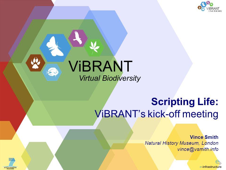 Virtual Biodiversity ViBRANT Scripting Life: ViBRANTs kick-off meeting Vince Smith Natural History Museum, London vince@vsmith.info ViBRANT Virtual Bi