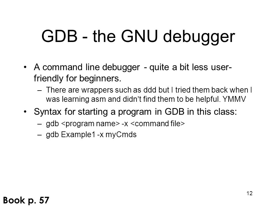 GDB - the GNU debugger A command line debugger - quite a bit less user- friendly for beginners. –There are wrappers such as ddd but I tried them back