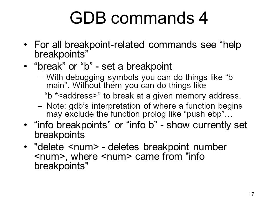GDB commands 4 For all breakpoint-related commands see help breakpoints break or b - set a breakpoint –With debugging symbols you can do things like b