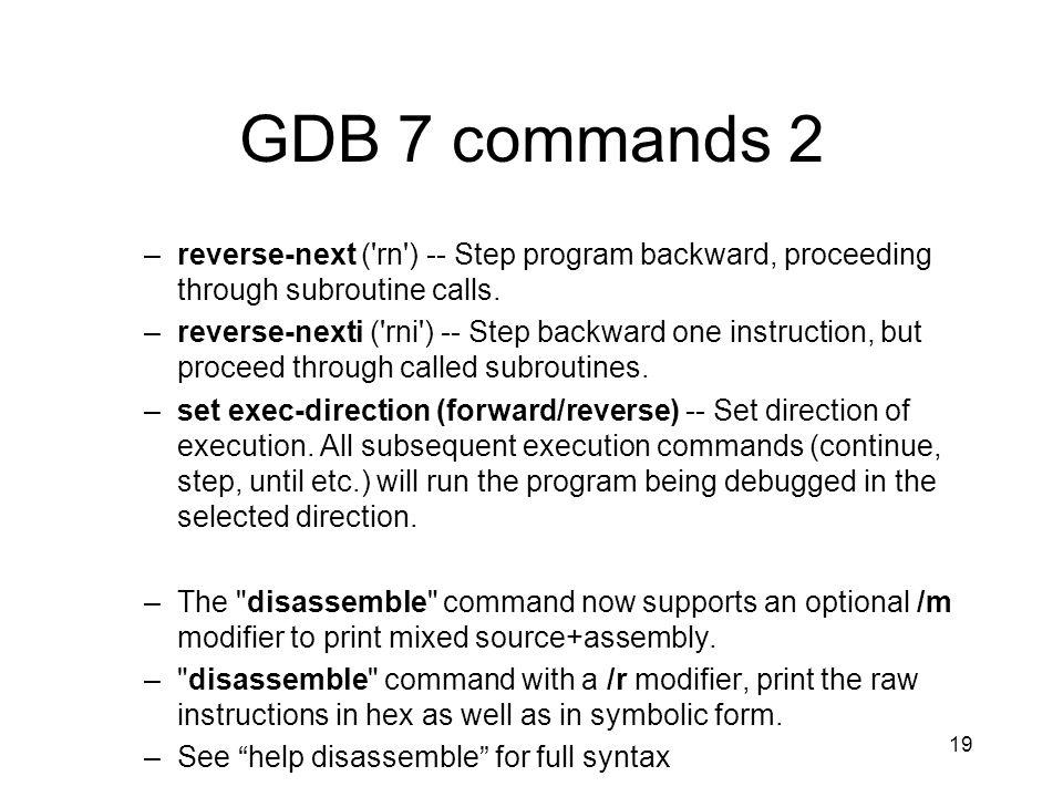 GDB 7 commands 2 –reverse-next ('rn') -- Step program backward, proceeding through subroutine calls. –reverse-nexti ('rni') -- Step backward one instr