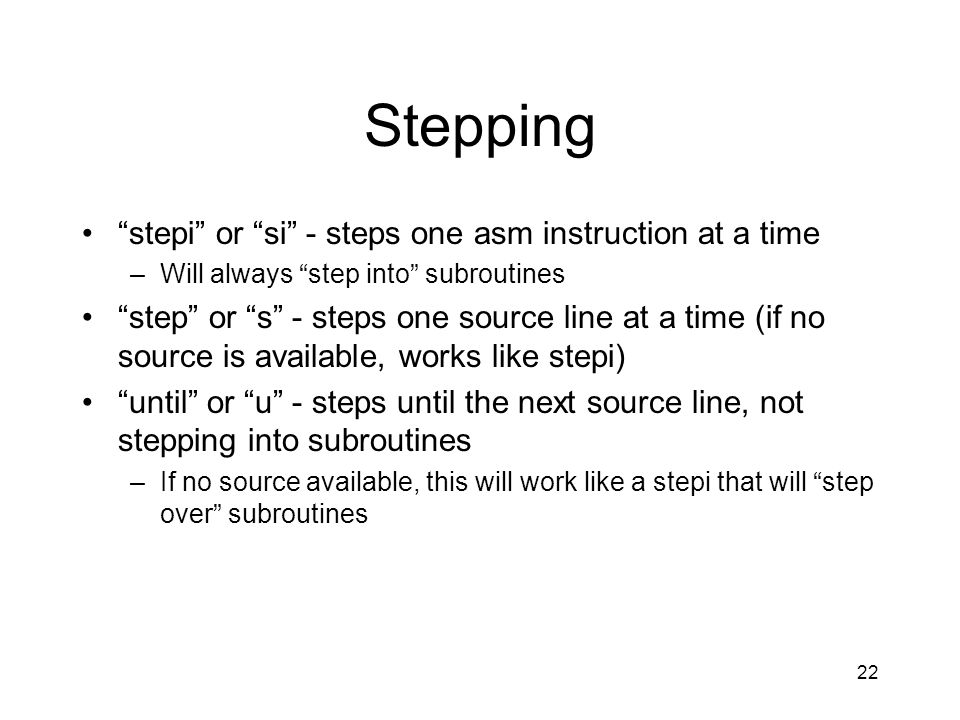 Stepping stepi or si - steps one asm instruction at a time –Will always step into subroutines step or s - steps one source line at a time (if no sourc