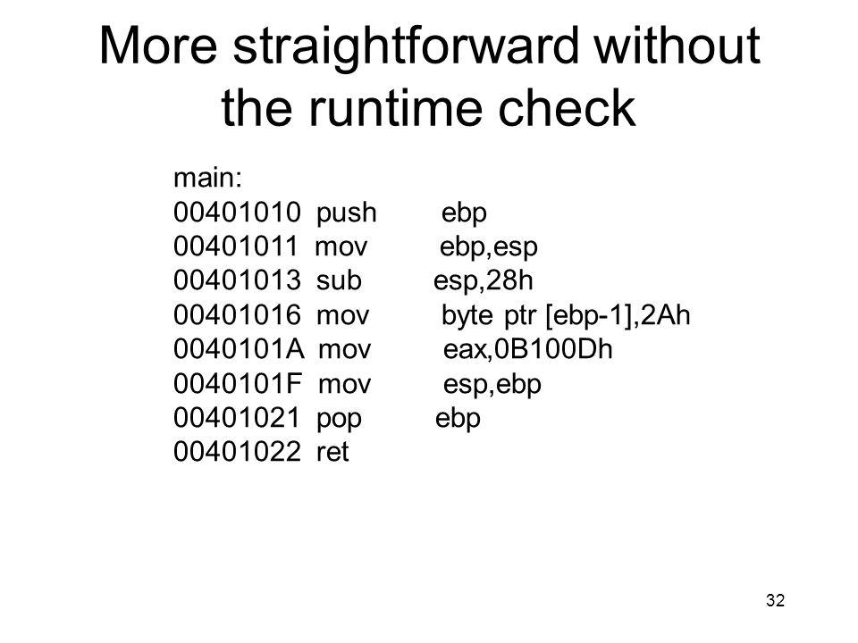 32 More straightforward without the runtime check main: 00401010 push ebp 00401011 mov ebp,esp 00401013 sub esp,28h 00401016 mov byte ptr [ebp-1],2Ah 0040101A mov eax,0B100Dh 0040101F mov esp,ebp 00401021 pop ebp 00401022 ret