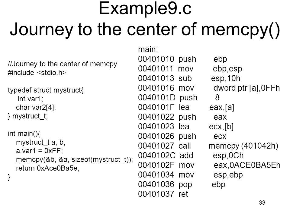 33 Example9.c Journey to the center of memcpy() //Journey to the center of memcpy #include typedef struct mystruct{ int var1; char var2[4]; } mystruct_t; int main(){ mystruct_t a, b; a.var1 = 0xFF; memcpy(&b, &a, sizeof(mystruct_t)); return 0xAce0Ba5e; } main: 00401010 push ebp 00401011 mov ebp,esp 00401013 sub esp,10h 00401016 mov dword ptr [a],0FFh 0040101D push 8 0040101F lea eax,[a] 00401022 push eax 00401023 lea ecx,[b] 00401026 push ecx 00401027 call memcpy (401042h) 0040102C add esp,0Ch 0040102F mov eax,0ACE0BA5Eh 00401034 mov esp,ebp 00401036 pop ebp 00401037 ret