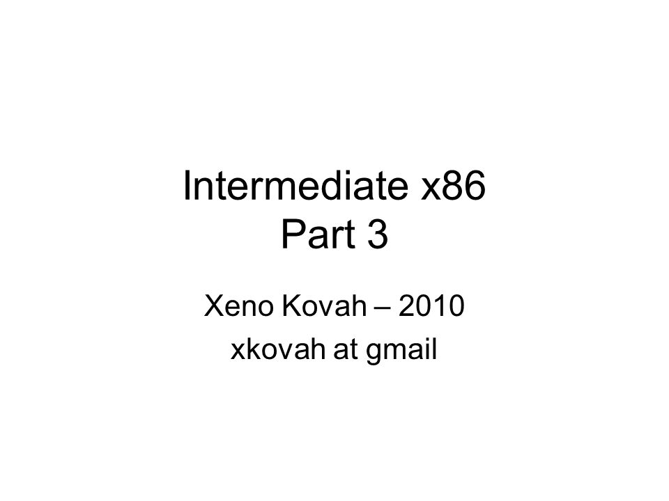 Intermediate x86 Part 3 Xeno Kovah – 2010 xkovah at gmail