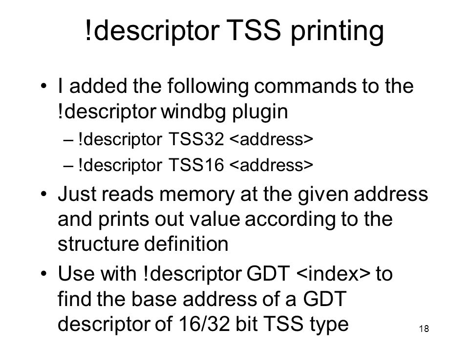 !descriptor TSS printing I added the following commands to the !descriptor windbg plugin –!descriptor TSS32 –!descriptor TSS16 Just reads memory at th