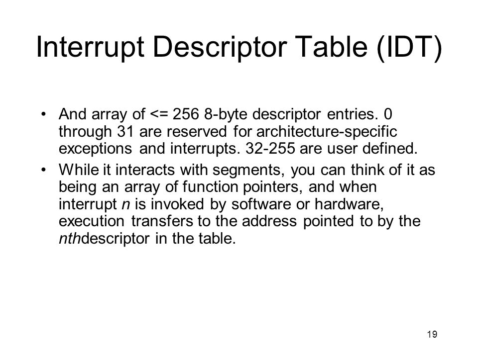 19 Interrupt Descriptor Table (IDT) And array of <= 256 8-byte descriptor entries. 0 through 31 are reserved for architecture-specific exceptions and