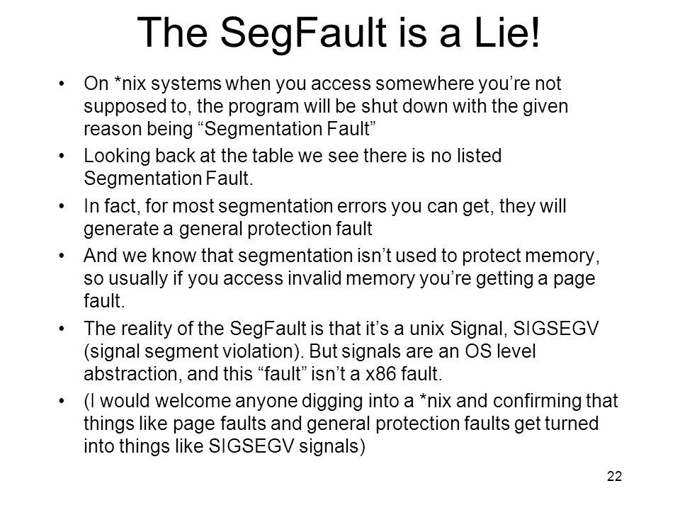 The SegFault is a Lie! On *nix systems when you access somewhere youre not supposed to, the program will be shut down with the given reason being Segm