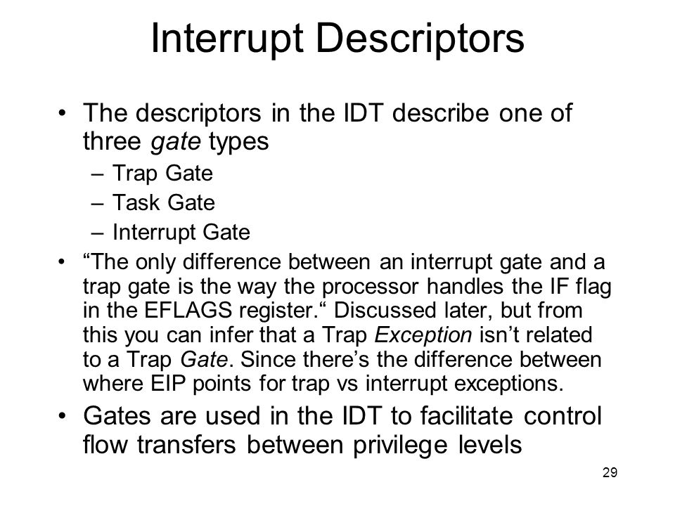 29 Interrupt Descriptors The descriptors in the IDT describe one of three gate types –Trap Gate –Task Gate –Interrupt Gate The only difference between an interrupt gate and a trap gate is the way the processor handles the IF flag in the EFLAGS register.