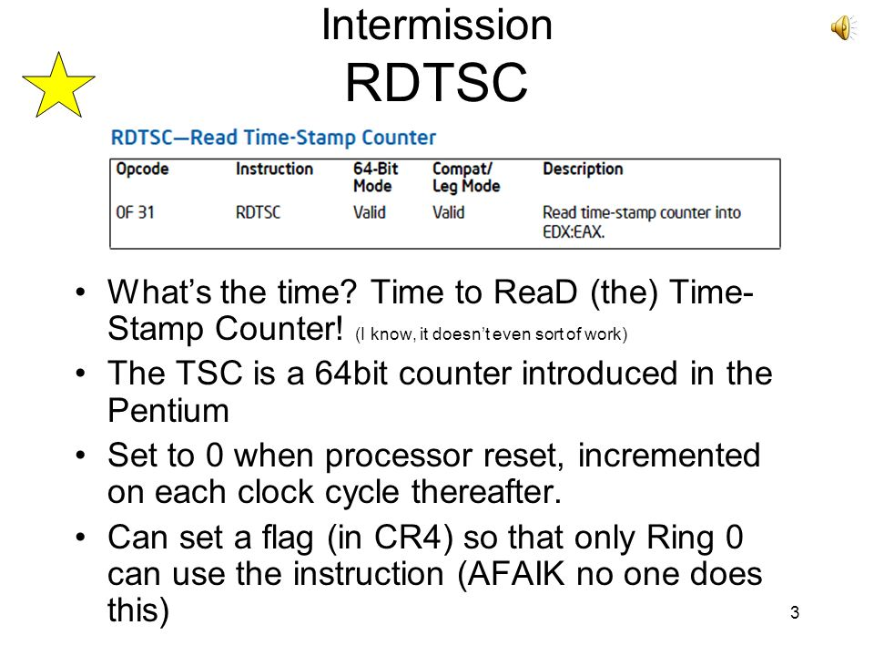 3 Intermission RDTSC Whats the time? Time to ReaD (the) Time- Stamp Counter! (I know, it doesnt even sort of work) The TSC is a 64bit counter introduc