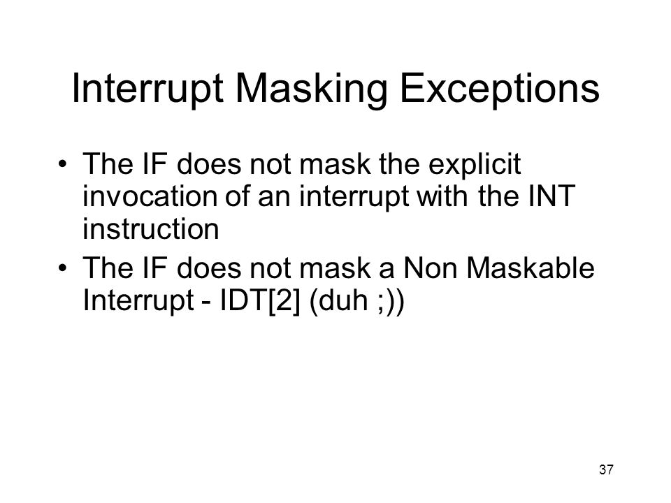 37 Interrupt Masking Exceptions The IF does not mask the explicit invocation of an interrupt with the INT instruction The IF does not mask a Non Maskable Interrupt - IDT[2] (duh ;))