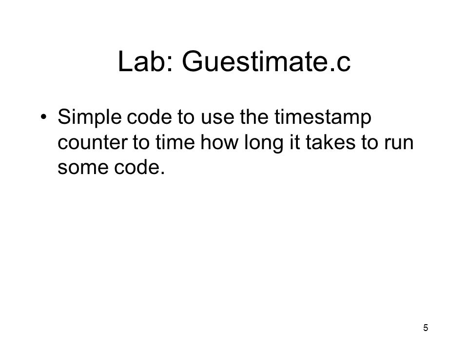 5 Lab: Guestimate.c Simple code to use the timestamp counter to time how long it takes to run some code.
