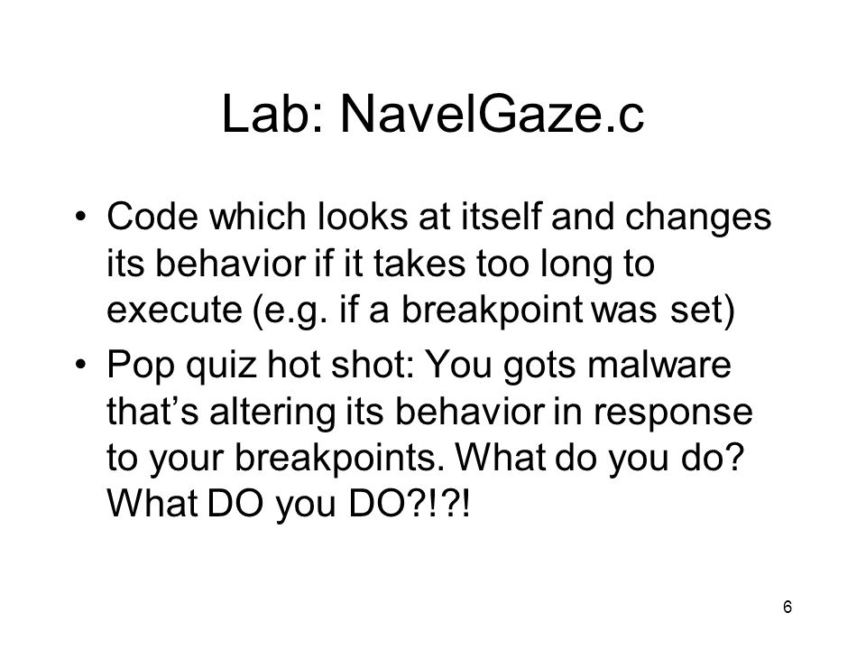 6 Lab: NavelGaze.c Code which looks at itself and changes its behavior if it takes too long to execute (e.g. if a breakpoint was set) Pop quiz hot sho