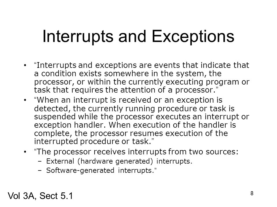 8 Interrupts and Exceptions Interrupts and exceptions are events that indicate that a condition exists somewhere in the system, the processor, or with