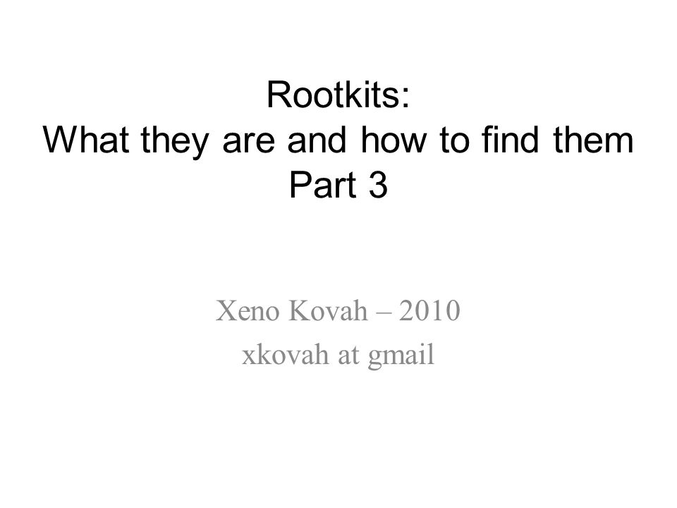 Rootkits: What they are and how to find them Part 3 Xeno Kovah – 2010 xkovah at gmail