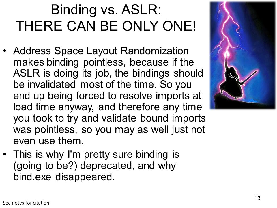 Binding vs. ASLR: THERE CAN BE ONLY ONE! Address Space Layout Randomization makes binding pointless, because if the ASLR is doing its job, the binding
