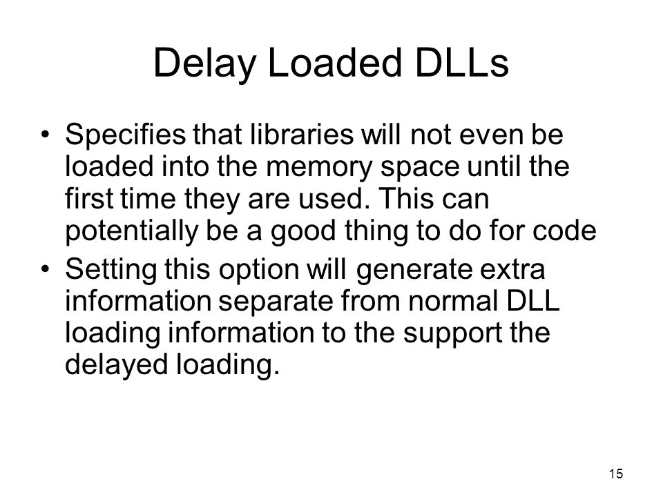 Delay Loaded DLLs Specifies that libraries will not even be loaded into the memory space until the first time they are used. This can potentially be a