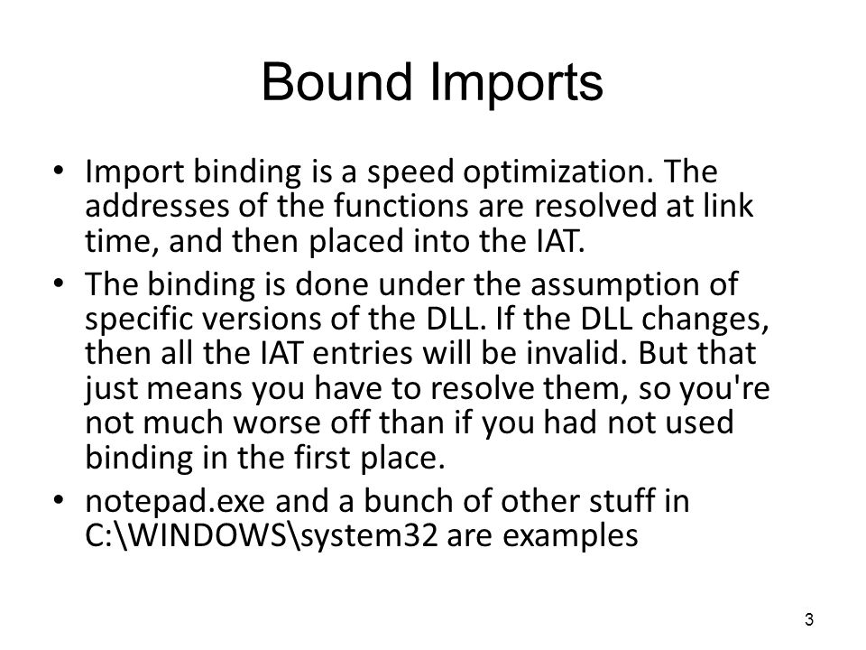 Bound Imports Import binding is a speed optimization. The addresses of the functions are resolved at link time, and then placed into the IAT. The bind
