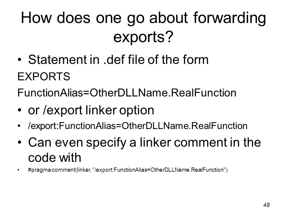How does one go about forwarding exports? Statement in.def file of the form EXPORTS FunctionAlias=OtherDLLName.RealFunction or /export linker option /