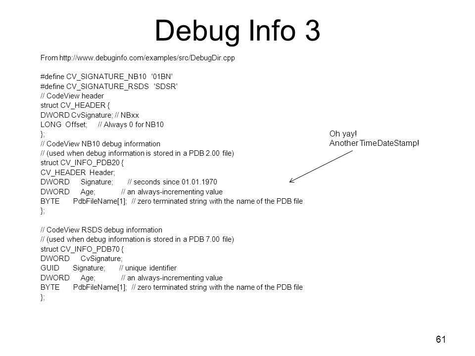 Debug Info 3 From http://www.debuginfo.com/examples/src/DebugDir.cpp #define CV_SIGNATURE_NB10 01BN #define CV_SIGNATURE_RSDS SDSR // CodeView header struct CV_HEADER { DWORD CvSignature; // NBxx LONG Offset; // Always 0 for NB10 }; // CodeView NB10 debug information // (used when debug information is stored in a PDB 2.00 file) struct CV_INFO_PDB20 { CV_HEADER Header; DWORD Signature; // seconds since 01.01.1970 DWORD Age; // an always-incrementing value BYTE PdbFileName[1]; // zero terminated string with the name of the PDB file }; // CodeView RSDS debug information // (used when debug information is stored in a PDB 7.00 file) struct CV_INFO_PDB70 { DWORD CvSignature; GUID Signature; // unique identifier DWORD Age; // an always-incrementing value BYTE PdbFileName[1]; // zero terminated string with the name of the PDB file }; 61 Oh yay.
