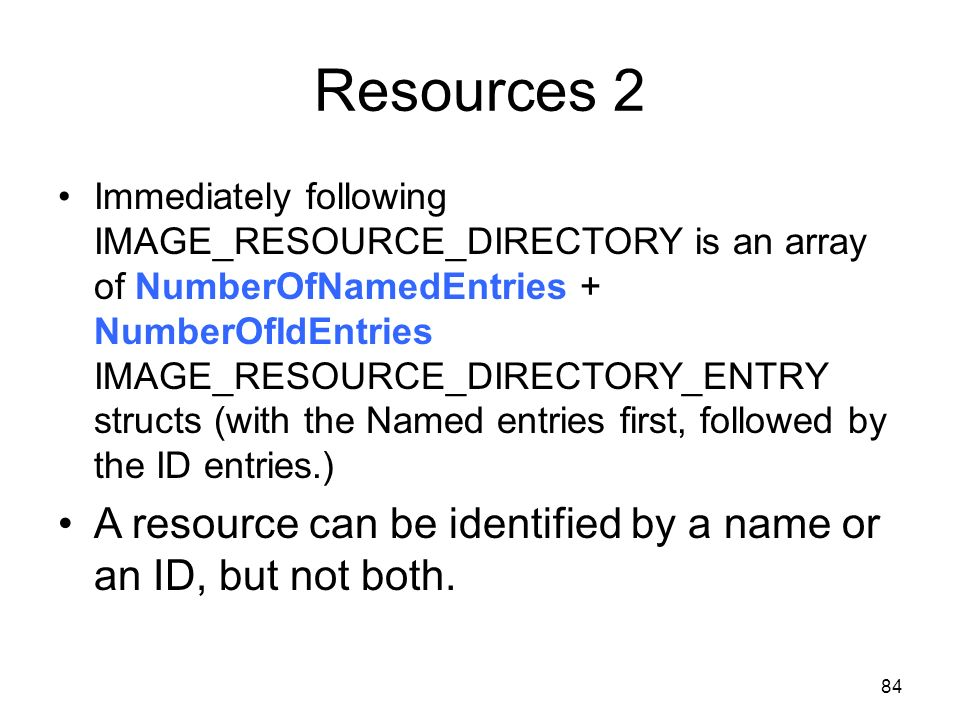 Resources 2 Immediately following IMAGE_RESOURCE_DIRECTORY is an array of NumberOfNamedEntries + NumberOfIdEntries IMAGE_RESOURCE_DIRECTORY_ENTRY stru