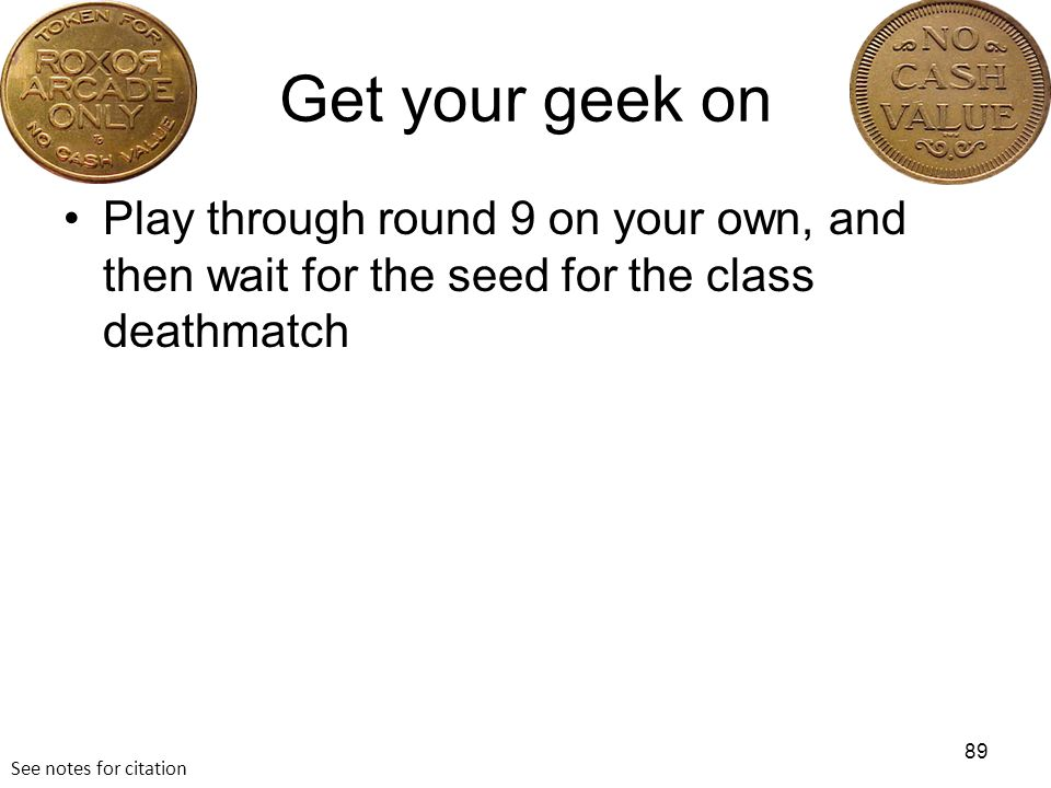 Get your geek on Play through round 9 on your own, and then wait for the seed for the class deathmatch 89 See notes for citation