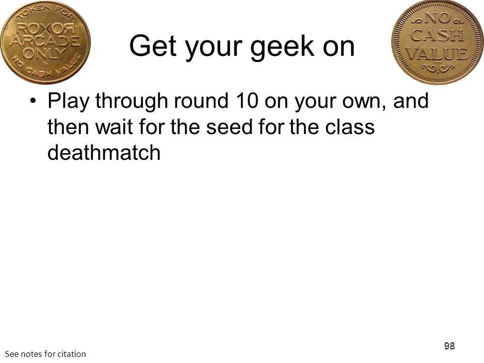 Get your geek on Play through round 10 on your own, and then wait for the seed for the class deathmatch 98 See notes for citation