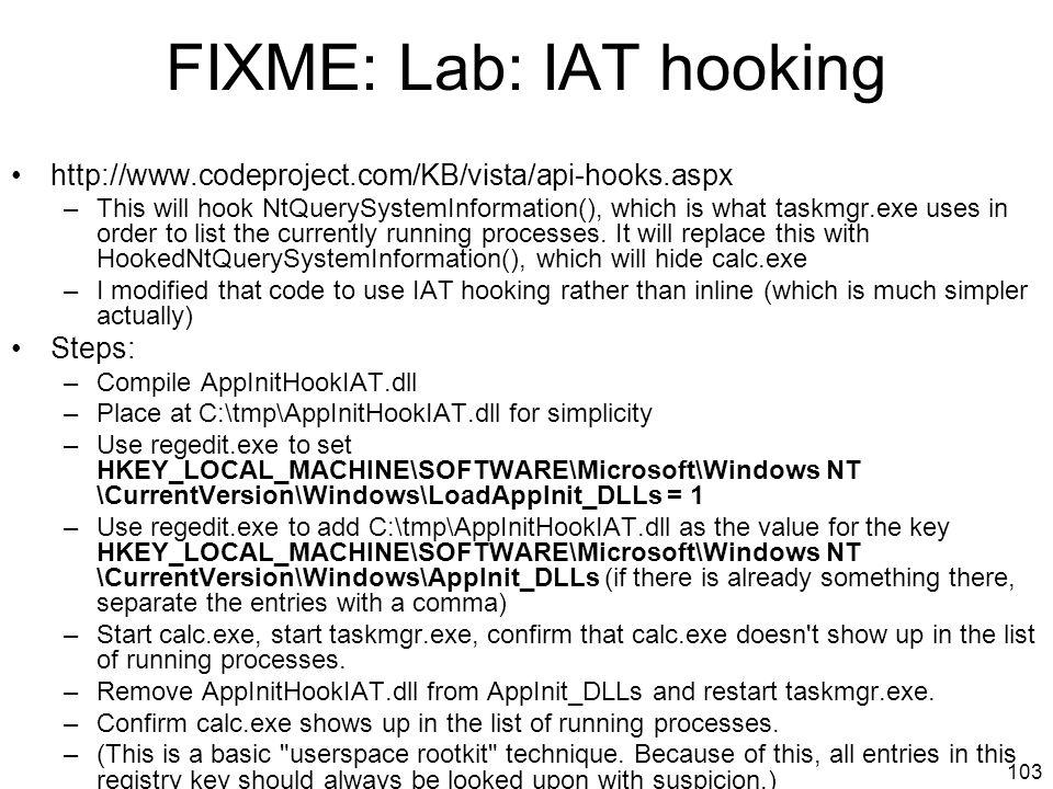 FIXME: Lab: IAT hooking http://www.codeproject.com/KB/vista/api-hooks.aspx –This will hook NtQuerySystemInformation(), which is what taskmgr.exe uses in order to list the currently running processes.