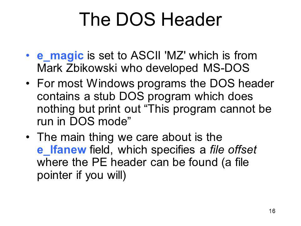 The DOS Header e_magic is set to ASCII MZ which is from Mark Zbikowski who developed MS-DOS For most Windows programs the DOS header contains a stub DOS program which does nothing but print out This program cannot be run in DOS mode The main thing we care about is the e_lfanew field, which specifies a file offset where the PE header can be found (a file pointer if you will) 16
