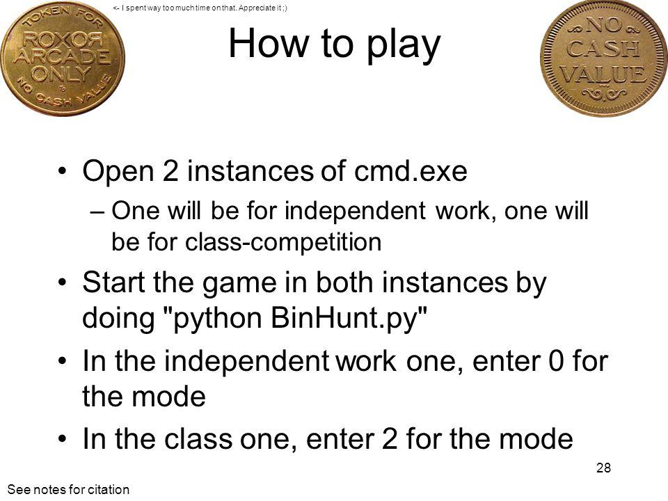How to play Open 2 instances of cmd.exe –One will be for independent work, one will be for class-competition Start the game in both instances by doing python BinHunt.py In the independent work one, enter 0 for the mode In the class one, enter 2 for the mode 28 <- I spent way too much time on that.