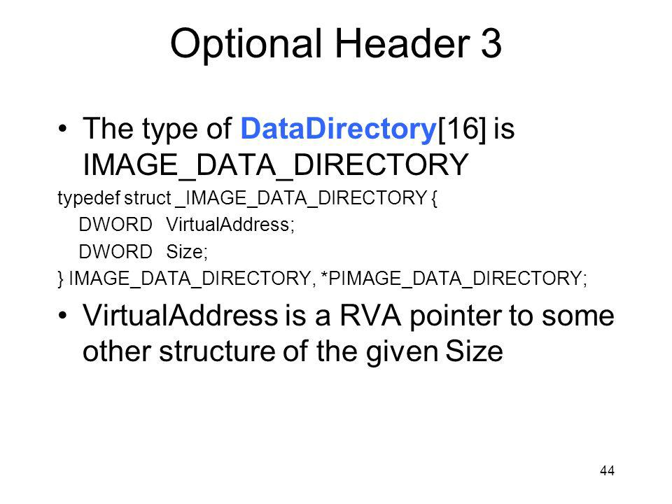 Optional Header 3 The type of DataDirectory[16] is IMAGE_DATA_DIRECTORY typedef struct _IMAGE_DATA_DIRECTORY { DWORD VirtualAddress; DWORD Size; } IMAGE_DATA_DIRECTORY, *PIMAGE_DATA_DIRECTORY; VirtualAddress is a RVA pointer to some other structure of the given Size 44