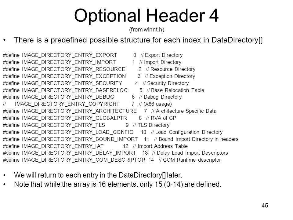 Optional Header 4 (from winnt.h) There is a predefined possible structure for each index in DataDirectory[] #define IMAGE_DIRECTORY_ENTRY_EXPORT 0 // Export Directory #define IMAGE_DIRECTORY_ENTRY_IMPORT 1 // Import Directory #define IMAGE_DIRECTORY_ENTRY_RESOURCE 2 // Resource Directory #define IMAGE_DIRECTORY_ENTRY_EXCEPTION 3 // Exception Directory #define IMAGE_DIRECTORY_ENTRY_SECURITY 4 // Security Directory #define IMAGE_DIRECTORY_ENTRY_BASERELOC 5 // Base Relocation Table #define IMAGE_DIRECTORY_ENTRY_DEBUG 6 // Debug Directory // IMAGE_DIRECTORY_ENTRY_COPYRIGHT 7 // (X86 usage) #define IMAGE_DIRECTORY_ENTRY_ARCHITECTURE 7 // Architecture Specific Data #define IMAGE_DIRECTORY_ENTRY_GLOBALPTR 8 // RVA of GP #define IMAGE_DIRECTORY_ENTRY_TLS 9 // TLS Directory #define IMAGE_DIRECTORY_ENTRY_LOAD_CONFIG 10 // Load Configuration Directory #define IMAGE_DIRECTORY_ENTRY_BOUND_IMPORT 11 // Bound Import Directory in headers #define IMAGE_DIRECTORY_ENTRY_IAT 12 // Import Address Table #define IMAGE_DIRECTORY_ENTRY_DELAY_IMPORT 13 // Delay Load Import Descriptors #define IMAGE_DIRECTORY_ENTRY_COM_DESCRIPTOR 14 // COM Runtime descriptor We will return to each entry in the DataDirectory[] later.