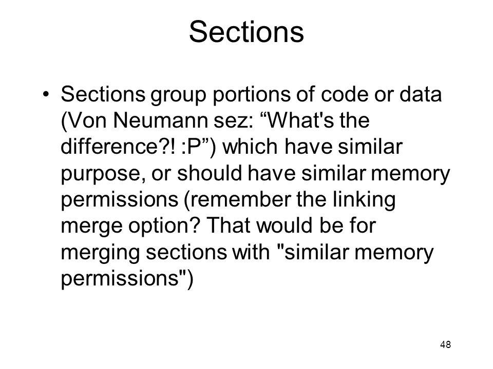 Sections Sections group portions of code or data (Von Neumann sez: What s the difference?.