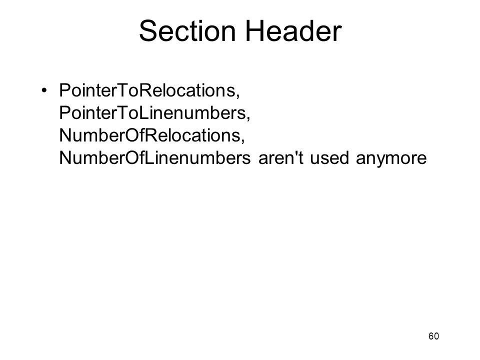Section Header PointerToRelocations, PointerToLinenumbers, NumberOfRelocations, NumberOfLinenumbers aren t used anymore 60