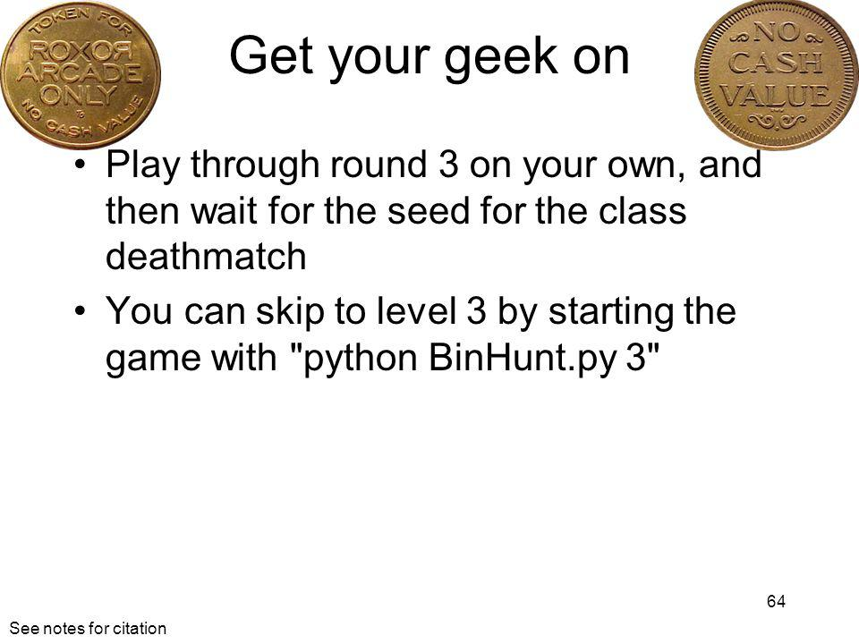 Get your geek on Play through round 3 on your own, and then wait for the seed for the class deathmatch You can skip to level 3 by starting the game with python BinHunt.py 3 64 See notes for citation