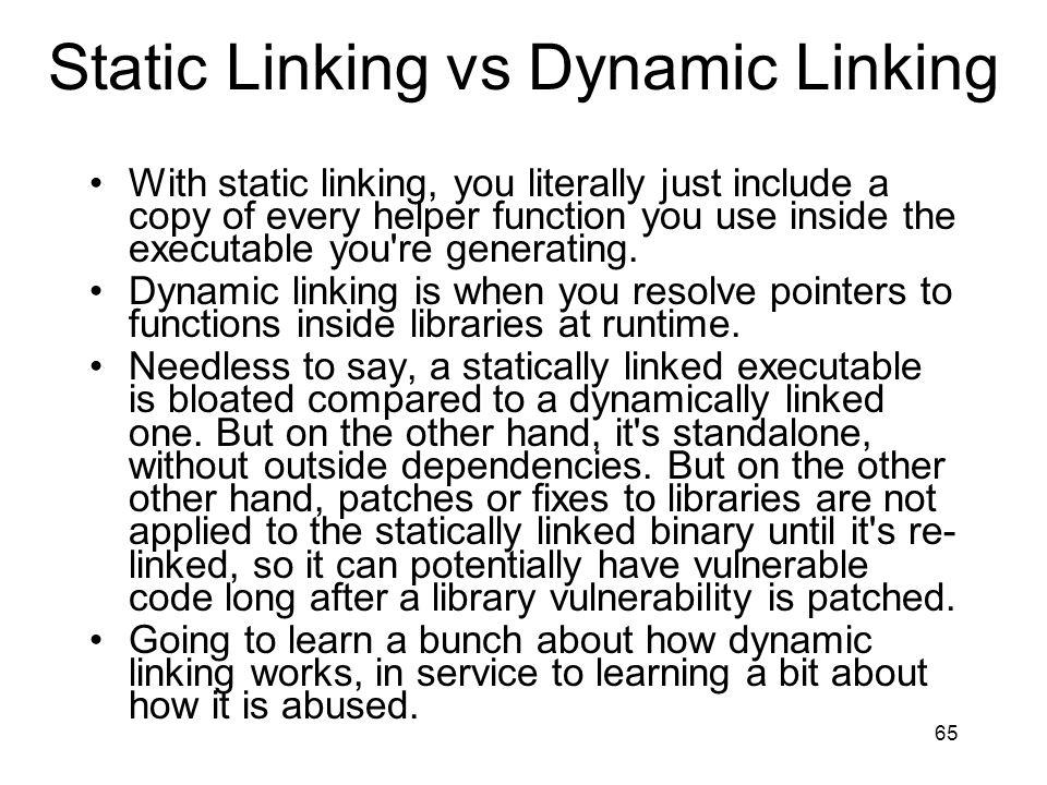 Static Linking vs Dynamic Linking With static linking, you literally just include a copy of every helper function you use inside the executable you re generating.