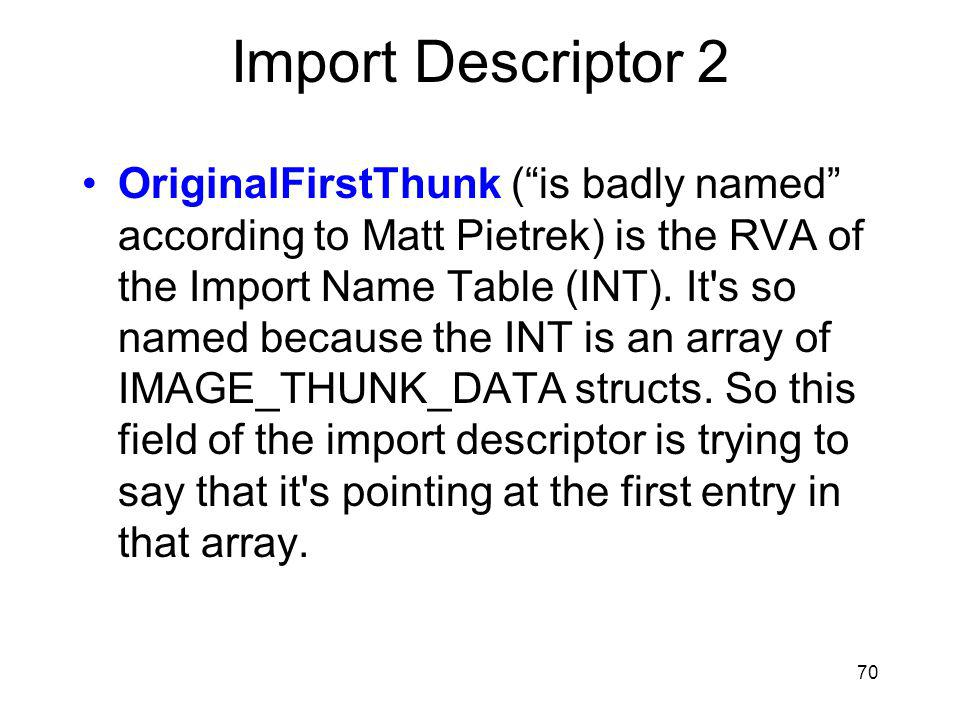 Import Descriptor 2 OriginalFirstThunk (is badly named according to Matt Pietrek) is the RVA of the Import Name Table (INT).