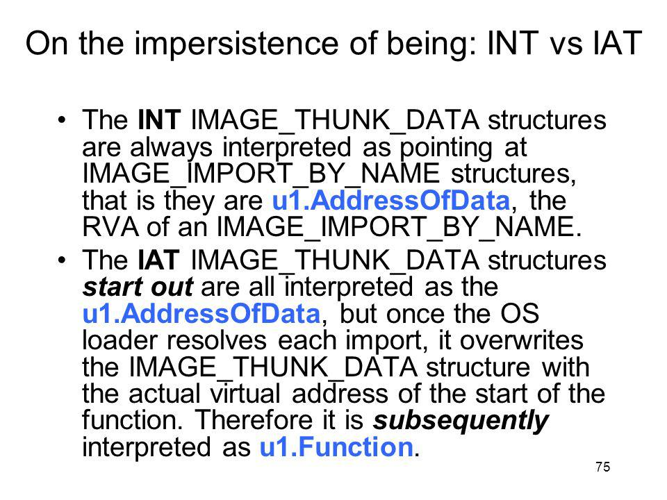 On the impersistence of being: INT vs IAT The INT IMAGE_THUNK_DATA structures are always interpreted as pointing at IMAGE_IMPORT_BY_NAME structures, that is they are u1.AddressOfData, the RVA of an IMAGE_IMPORT_BY_NAME.