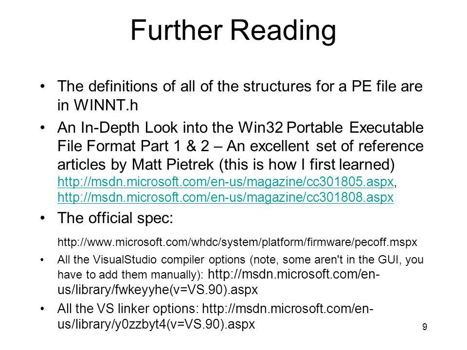 Further Reading The definitions of all of the structures for a PE file are in WINNT.h An In-Depth Look into the Win32 Portable Executable File Format Part 1 & 2 – An excellent set of reference articles by Matt Pietrek (this is how I first learned) http://msdn.microsoft.com/en-us/magazine/cc301805.aspx, http://msdn.microsoft.com/en-us/magazine/cc301808.aspx http://msdn.microsoft.com/en-us/magazine/cc301805.aspx http://msdn.microsoft.com/en-us/magazine/cc301808.aspx The official spec: http://www.microsoft.com/whdc/system/platform/firmware/pecoff.mspx All the VisualStudio compiler options (note, some aren t in the GUI, you have to add them manually): http://msdn.microsoft.com/en- us/library/fwkeyyhe(v=VS.90).aspx All the VS linker options: http://msdn.microsoft.com/en- us/library/y0zzbyt4(v=VS.90).aspx 9
